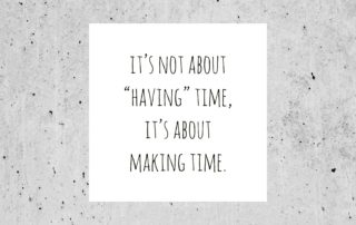 "Text Reads ""It's not about having time, it's about making time."""